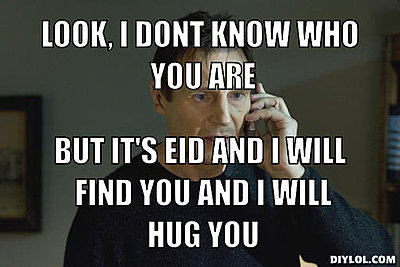 Click image for larger version.  Name:i-will-find-you-meme-generator-look-i-dont-know-who-you-are-but-it-s-eid-and-i-will-find-you-and.jpg Views:4 Size:29.5 KB ID:38638